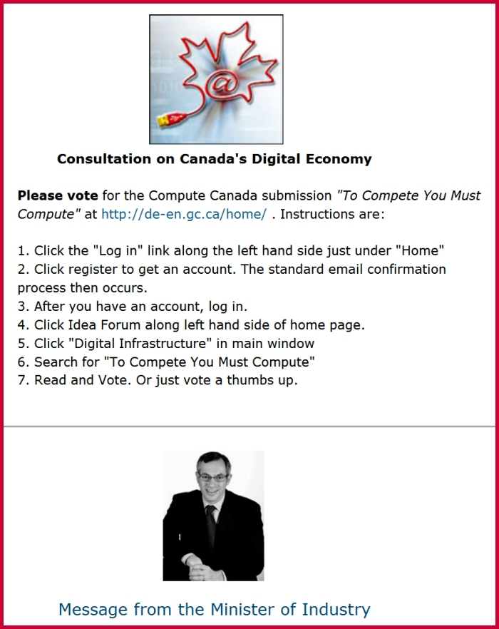 "screenshot from the Compute Canada web page above a photo of Industry Minister Tony Clement, text  which reads Consultation on Canada's Digital Economy  Please vote for the Compute Canada submission ""To Compete You Must Compute"" at http://de-en.gc.ca/home/ . Instructions are:  1. Click the ""Log in"" link along the left hand side just under ""Home"" 2. Click register to get an account. The standard email confirmation process then occurs. 3. After you have an account, log in. 4. Click Idea Forum along left hand side of home page. 5. Click ""Digital Infrastructure"" in main window 6. Search for ""To Compete You Must Compute"" 7. Read and Vote. Or just vote a thumbs up."