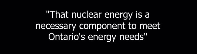 That nuclear energy is a necessary component to meet Ontario's engery needs.