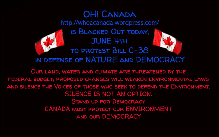 OH! Canada https://whoacanada.wordpress.com/ is Blacked Out today,  JUNE 4th to protest Bill C-38 in defense of NATURE and DEMOCRACY ... Our land, water and climate are threatened by the  federal budget; proposed changes will weaken environmental laws and silence the Voices of those who seek to defend the Environment. SILENCE IS NOT AN OPTION. Stand up for Democracy CANADA must protect our ENVIRONMENT and our DEMOCRACY