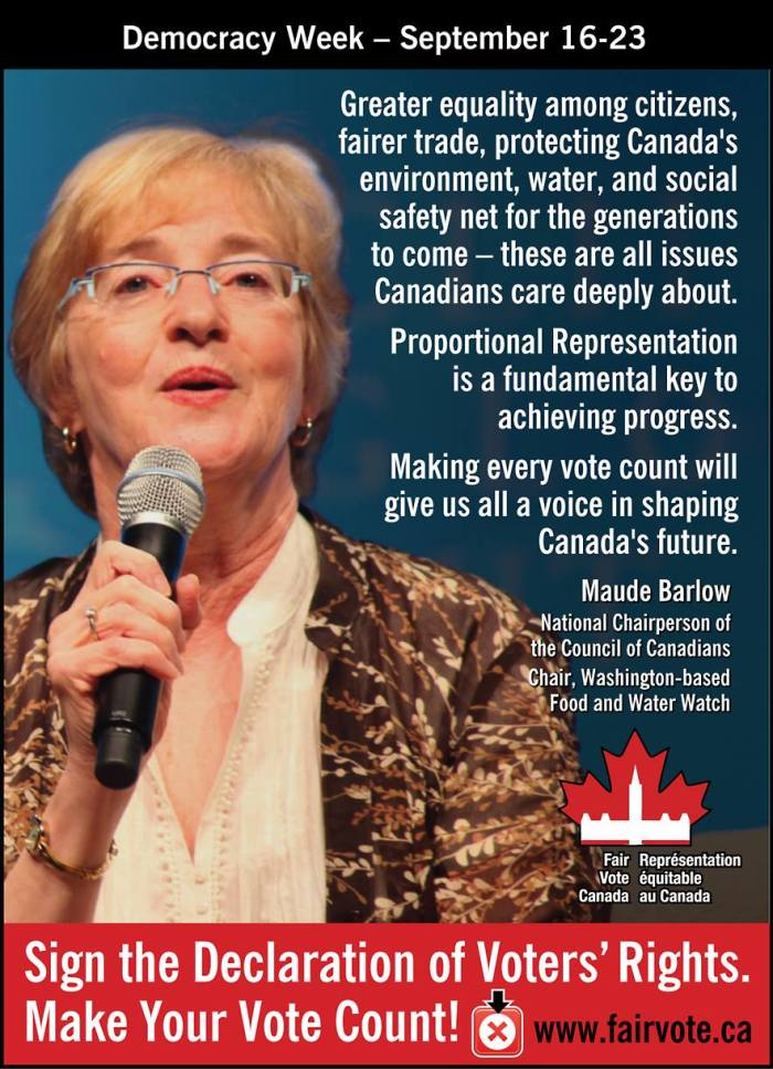 """""""Greater equality among citizens, fairer trade, protecting Canada's environment, water and social safety net for the generations to come - these are all issues canadians care deeply about.  Proportional Representation is a fundamental key to achieving progress.    Making every vote count will give us all a voice in shaping Canada's future.""""  ~ Maude Barlowe National Chairperson of the Council of Canadians"""