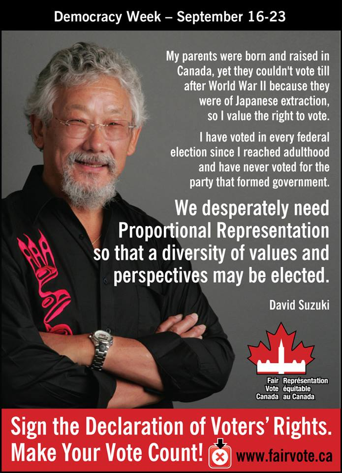 "My parents were born and raised in Canada, yet they couldn't vote till after WWII because they were of Japanese extraction, so I value the right to vote. I have voted in every federal election since I reached adulthood and have never voted for the party that formed the government. We desperately need Proportional Representation so that a diversity of values and perspectives may be elected."" ~David Suzuki"