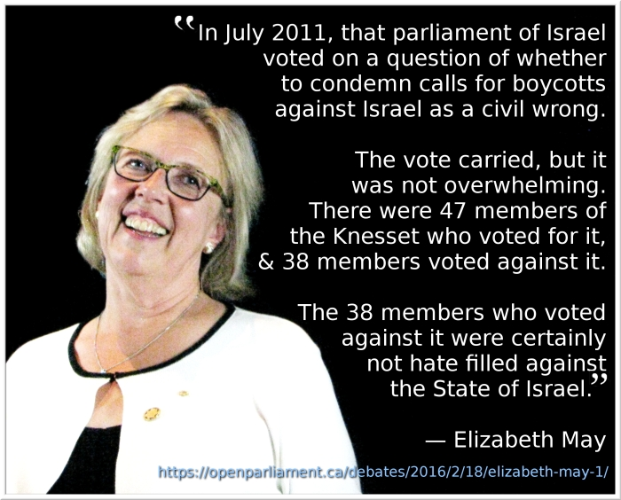 """In July 2011, that parliament of Israel voted on a question of whether to condemn calls for boycotts against Israel as a civil wrong. The vote carried, but it was not overwhelming. There were 47 members of the Knesset who voted for it, and 38 members voted against it. The 38 members who voted against it were certainly not hate filled against the State of Israel."" —Elizabeth May"
