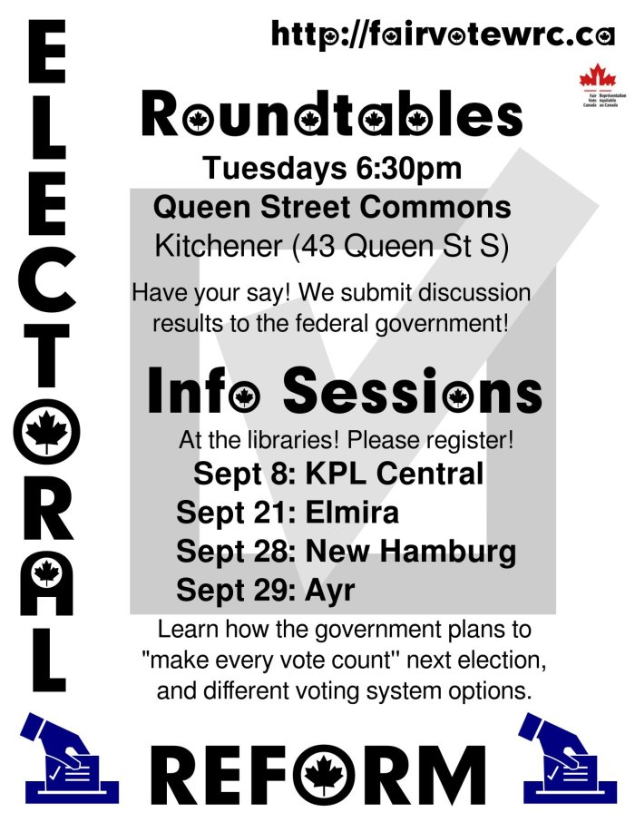 Roundtables Tuesdays at 6:30pm at Queen Street Commons, Kitchener, (43 Queen Street S) - Have your say! We submit discussion results to the federal government ~ At the Libraries - September 8 at KPL Central, Sept 21 Elmira Library, September 28 New Hamburg Library and September 29th, Ayr Library -- Learn how the government plans to make every vote count next election, and different voting system options