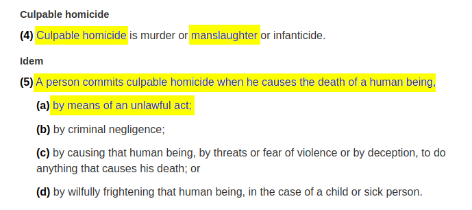 Culpable homicide (4) Culpable homicide is murder or manslaughter or infanticide. Marginal note:Idem (5) A person commits culpable homicide when he causes the death of a human being, (a) by means of an unlawful act; (b) by criminal negligence; (c) by causing that human being, by threats or fear of violence or by deception, to do anything that causes his death; or (d) by wilfully frightening that human being, in the case of a child or sick person.